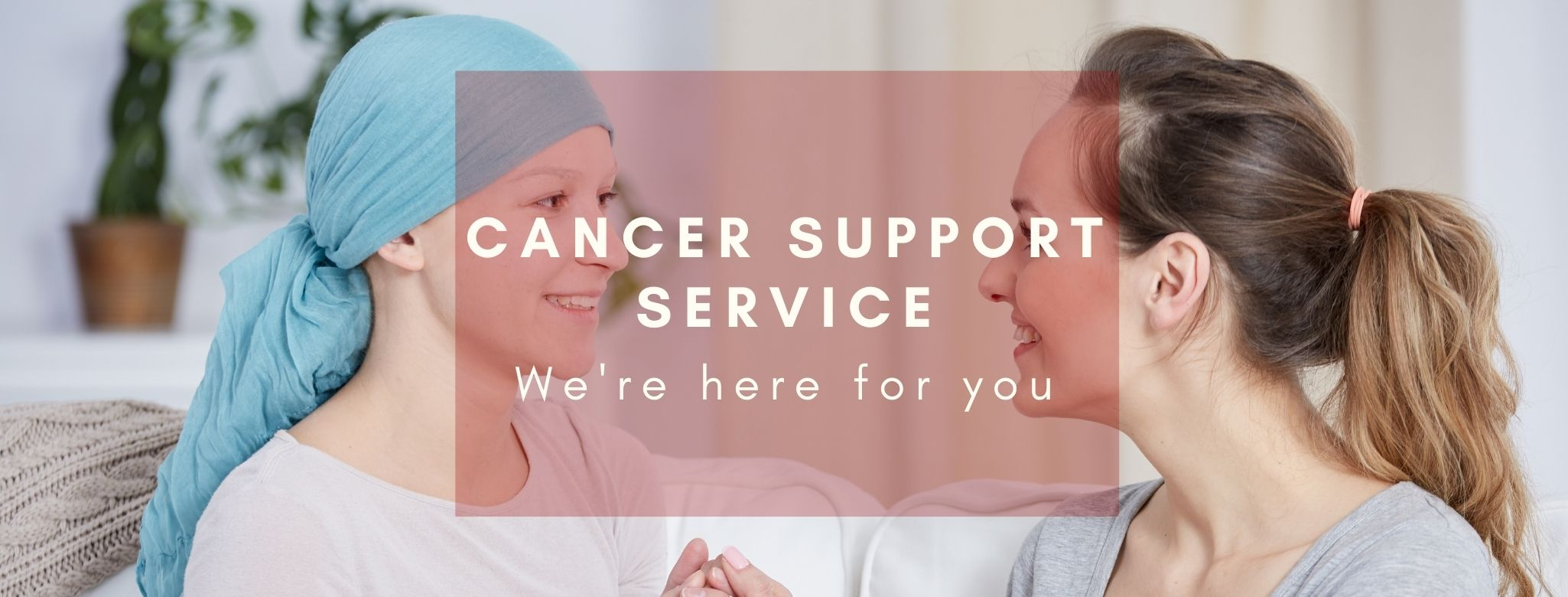 Our Cancer Support Service is here for you